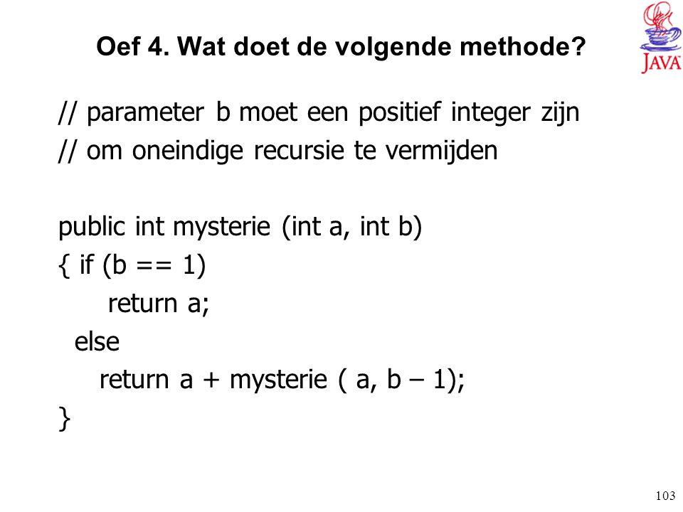103 Oef 4. Wat doet de volgende methode? // parameter b moet een positief integer zijn // om oneindige recursie te vermijden public int mysterie (int