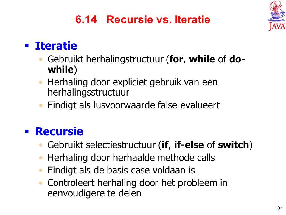 104 6.14 Recursie vs. Iteratie  Iteratie Gebruikt herhalingstructuur (for, while of do- while) Herhaling door expliciet gebruik van een herhalingsstr