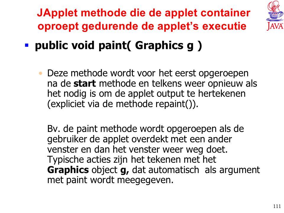 111 JApplet methode die de applet container oproept gedurende de applet's executie  public void paint( Graphics g ) Deze methode wordt voor het eerst
