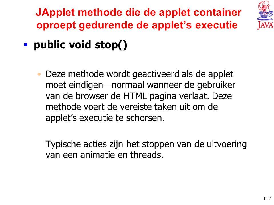 112 JApplet methode die de applet container oproept gedurende de applet's executie  public void stop() Deze methode wordt geactiveerd als de applet m