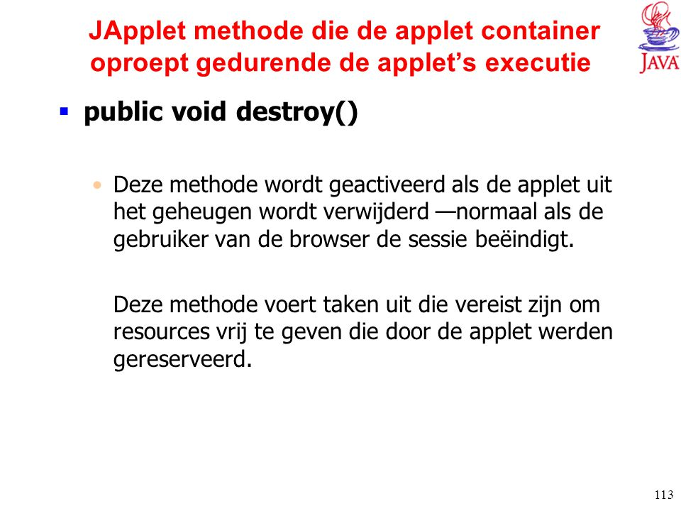 113 JApplet methode die de applet container oproept gedurende de applet's executie  public void destroy() Deze methode wordt geactiveerd als de apple