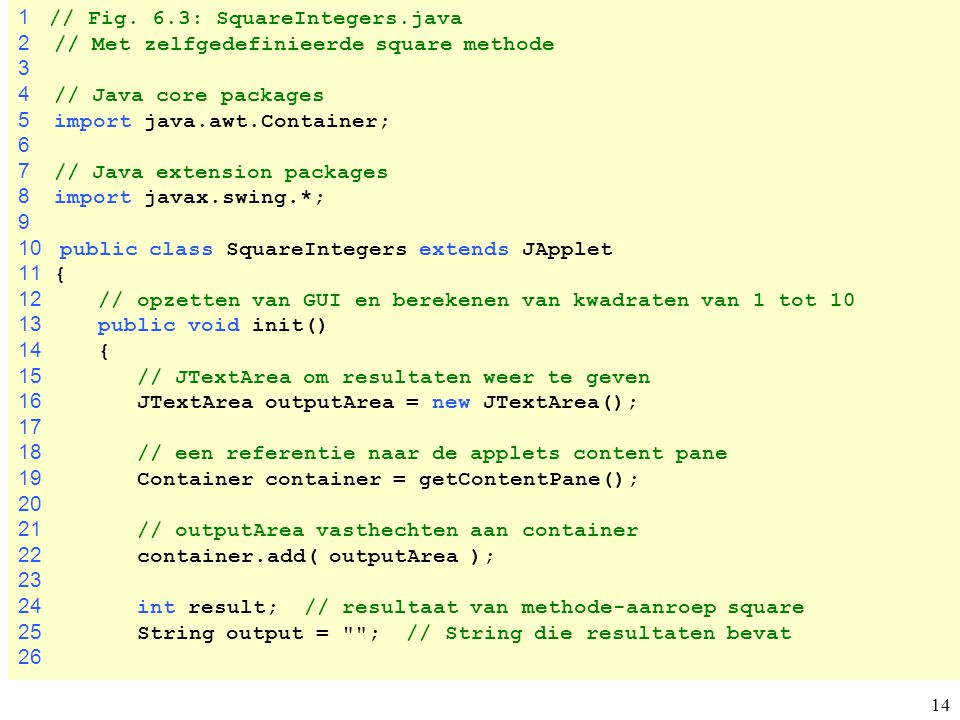 14 1 // Fig. 6.3: SquareIntegers.java 2 // Met zelfgedefinieerde square methode 3 4 // Java core packages 5 import java.awt.Container; 6 7 // Java ext