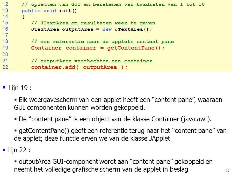 17 12 // opzetten van GUI en berekenen van kwadraten van 1 tot 10 13 public void init() 14 { 15 // JTextArea om resultaten weer te geven 16 JTextArea