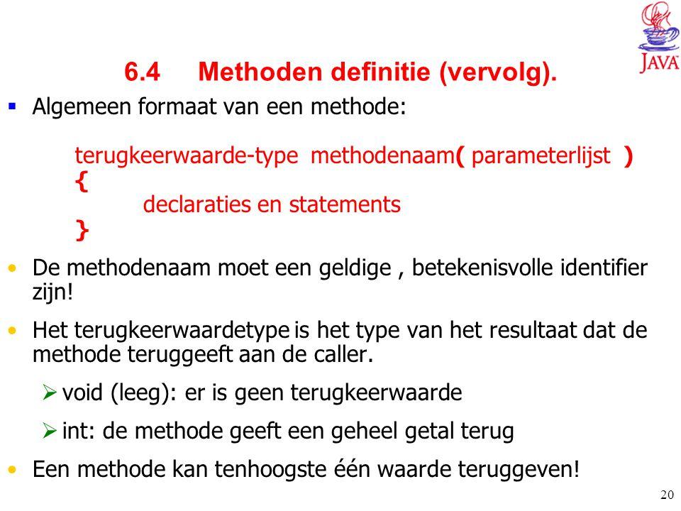 20 6.4 Methoden definitie (vervolg).  Algemeen formaat van een methode: terugkeerwaarde-type methodenaam( parameterlijst ) { declaraties en statement