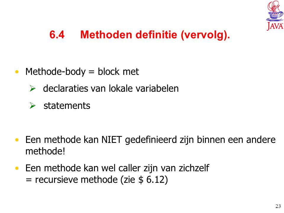 23 6.4 Methoden definitie (vervolg). Methode-body = block met  declaraties van lokale variabelen  statements Een methode kan NIET gedefinieerd zijn