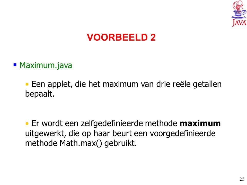 25  Maximum.java Een applet, die het maximum van drie reële getallen bepaalt. Er wordt een zelfgedefinieerde methode maximum uitgewerkt, die op haar