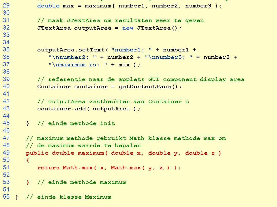 28 // methode-aanroep maximum om grootste waarde te bepalen 29 double max = maximum( number1, number2, number3 ); 30 31 // maak JTextArea om resultate