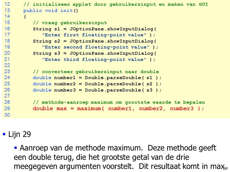 29 12 // initialiseer applet door gebruikersinput en maken van GUI 13 public void init() 14 { 15 // vraag gebruikersinput 16 String s1 = JOptionPane.s