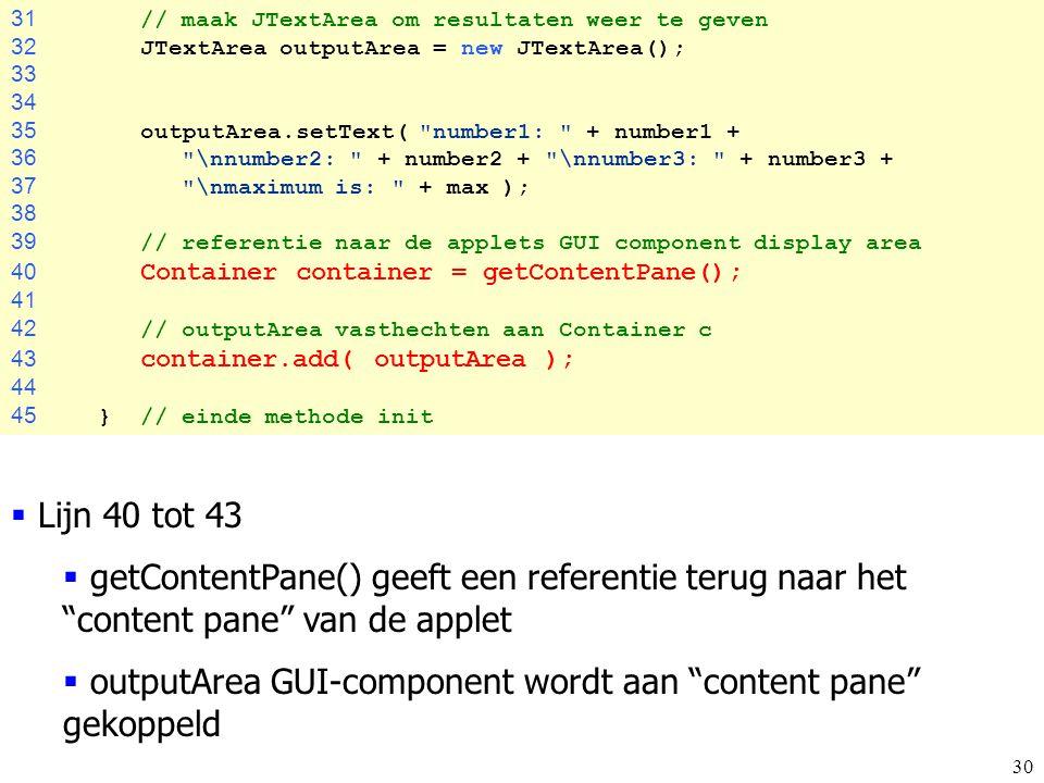 30 31 // maak JTextArea om resultaten weer te geven 32 JTextArea outputArea = new JTextArea(); 33 34 35 outputArea.setText(