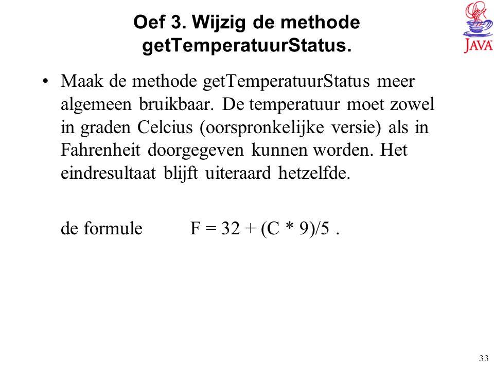 33 Oef 3. Wijzig de methode getTemperatuurStatus. Maak de methode getTemperatuurStatus meer algemeen bruikbaar. De temperatuur moet zowel in graden Ce