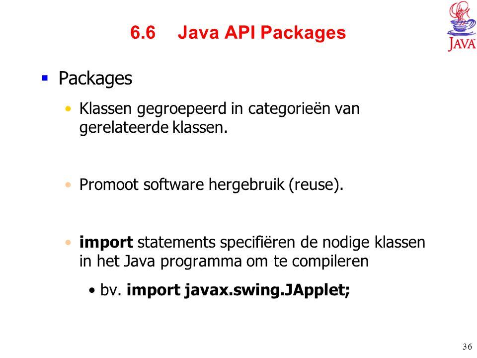 36 6.6 Java API Packages  Packages Klassen gegroepeerd in categorieën van gerelateerde klassen. Promoot software hergebruik (reuse). import statement