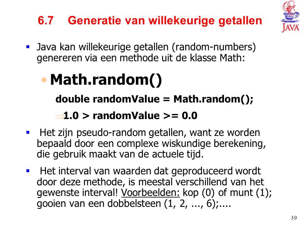 39 6.7 Generatie van willekeurige getallen  Java kan willekeurige getallen (random-numbers) genereren via een methode uit de klasse Math: Math.random
