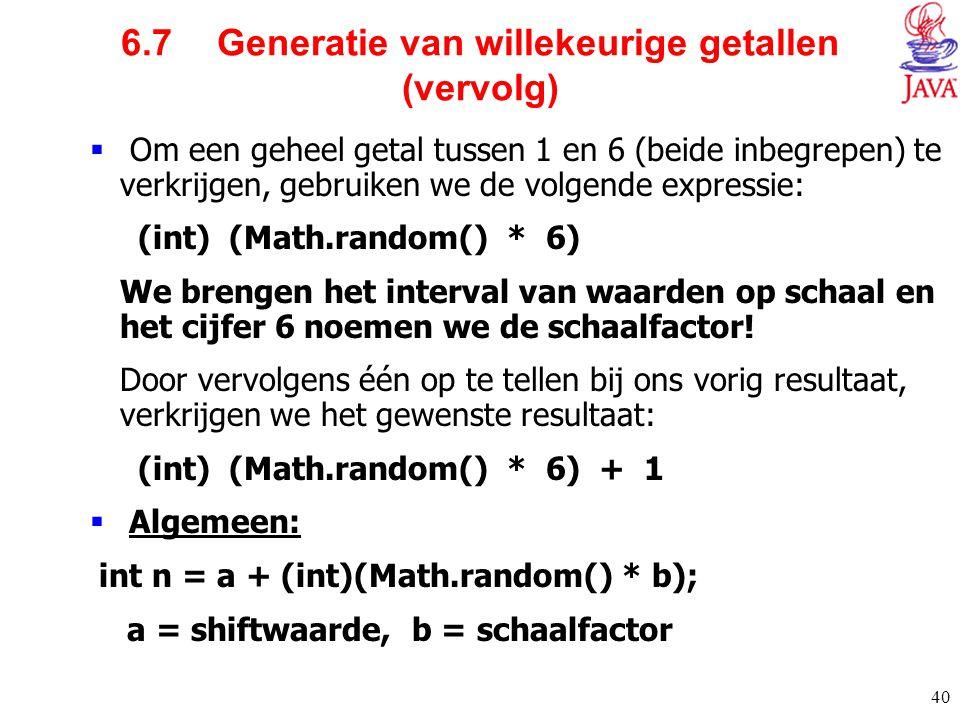 40 6.7 Generatie van willekeurige getallen (vervolg)  Om een geheel getal tussen 1 en 6 (beide inbegrepen) te verkrijgen, gebruiken we de volgende ex
