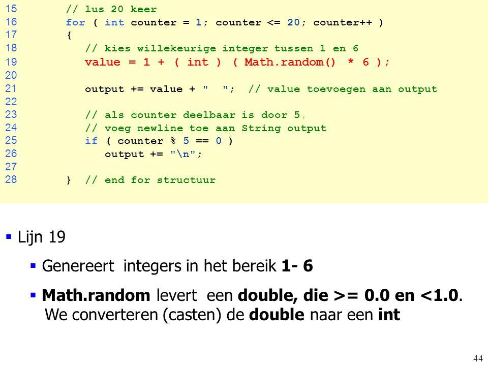 44 15 // lus 20 keer 16 for ( int counter = 1; counter <= 20; counter++ ) 17 { 18 // kies willekeurige integer tussen 1 en 6 19 value = 1 + ( int ) (