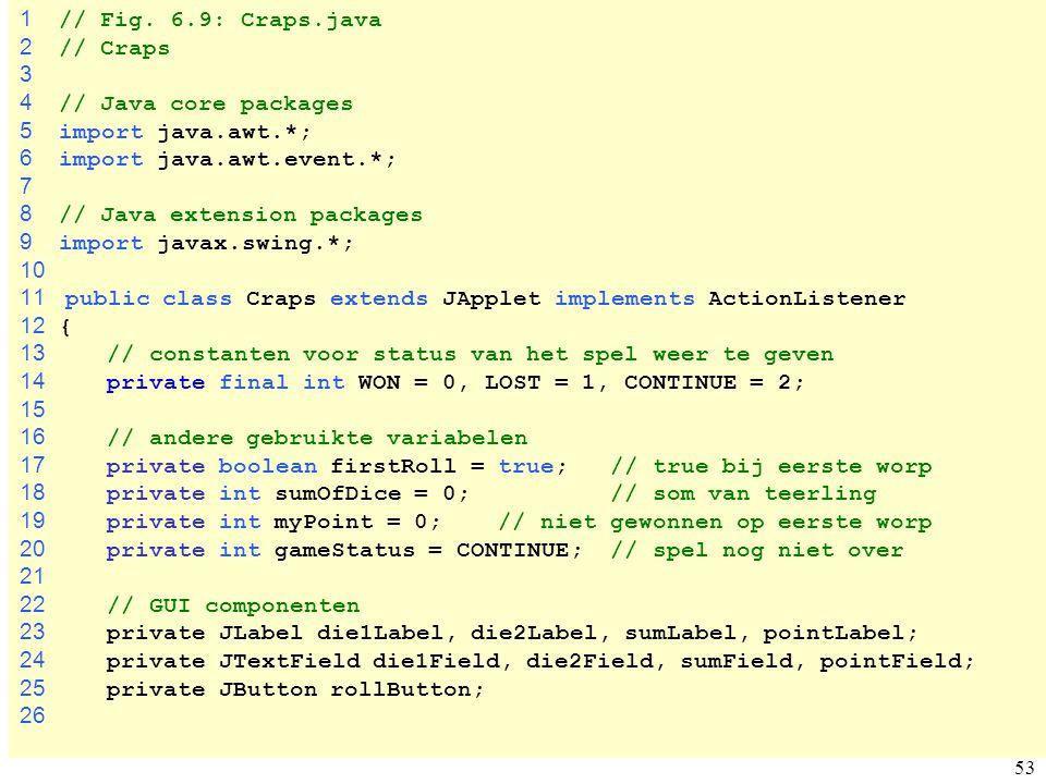 53 Craps.java 1 // Fig. 6.9: Craps.java 2 // Craps 3 4 // Java core packages 5 import java.awt.*; 6 import java.awt.event.*; 7 8 // Java extension pac