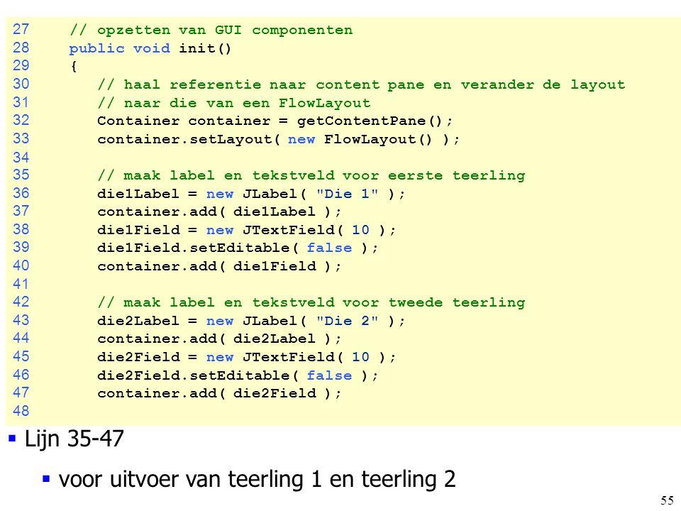 55 Craps.java 27 // opzetten van GUI componenten 28 public void init() 29 { 30 // haal referentie naar content pane en verander de layout 31 // naar d