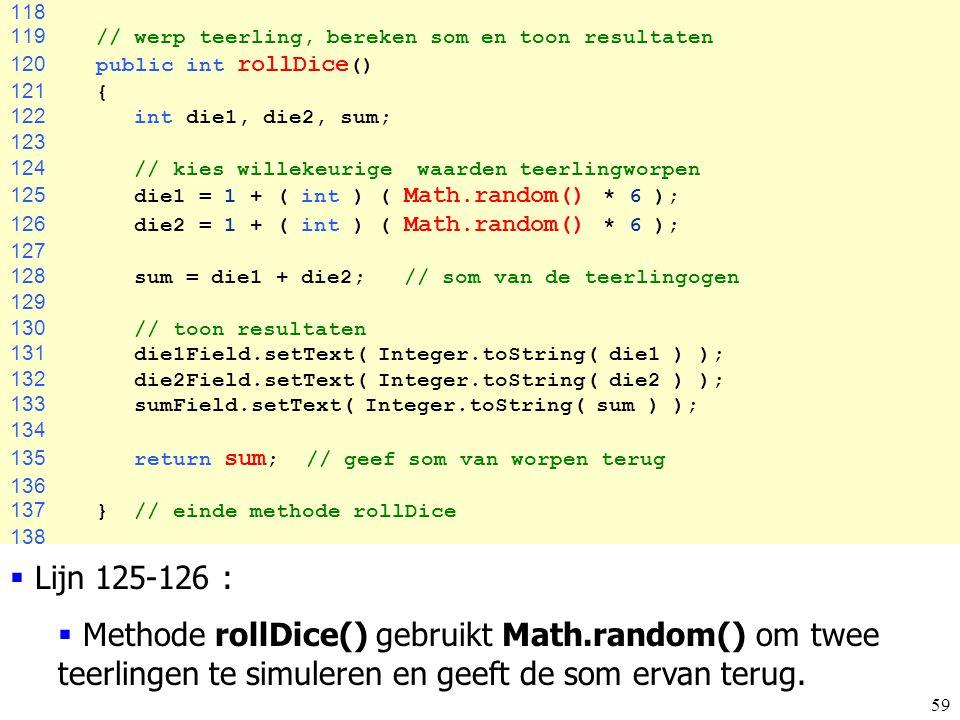 59 118 119 // werp teerling, bereken som en toon resultaten 120 public int rollDice () 121 { 122 int die1, die2, sum; 123 124 // kies willekeurige waa