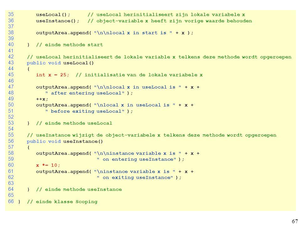 67 35 useLocal(); // useLocal herinitialiseert zijn lokale variabele x 36 useInstance(); // object-variable x heeft zijn vorige waarde behouden 37 38