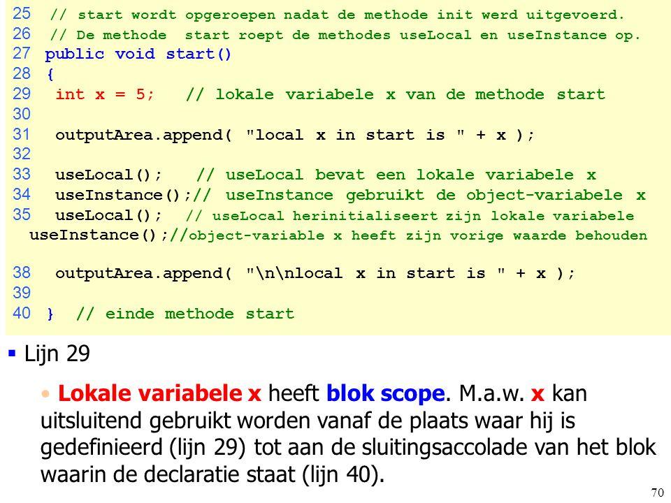 70 Scoping.java 25 // start wordt opgeroepen nadat de methode init werd uitgevoerd. 26 // De methode start roept de methodes useLocal en useInstance o