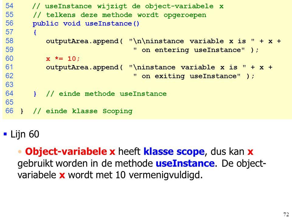 72 54 // useInstance wijzigt de object-variabele x 55 // telkens deze methode wordt opgeroepen 56 public void useInstance() 57 { 58 outputArea.append(