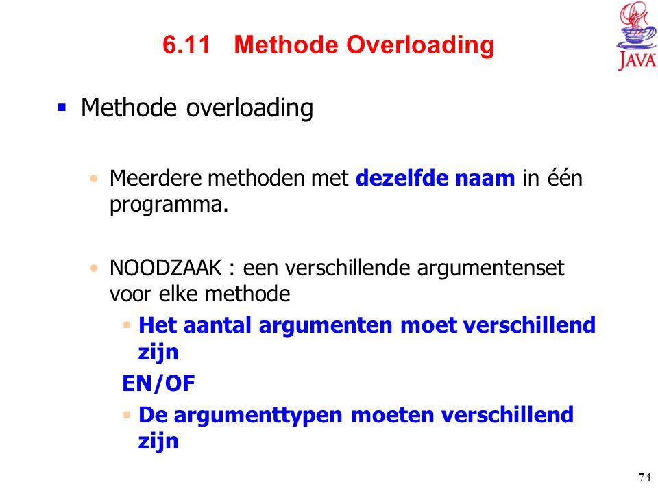 74 6.11 Methode Overloading  Methode overloading Meerdere methoden met dezelfde naam in één programma. NOODZAAK : een verschillende argumentenset voo