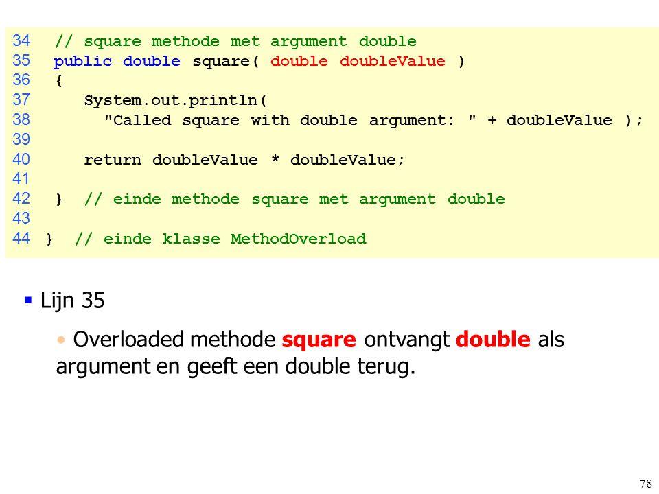 78 34 // square methode met argument double 35 public double square( double doubleValue ) 36 { 37 System.out.println( 38