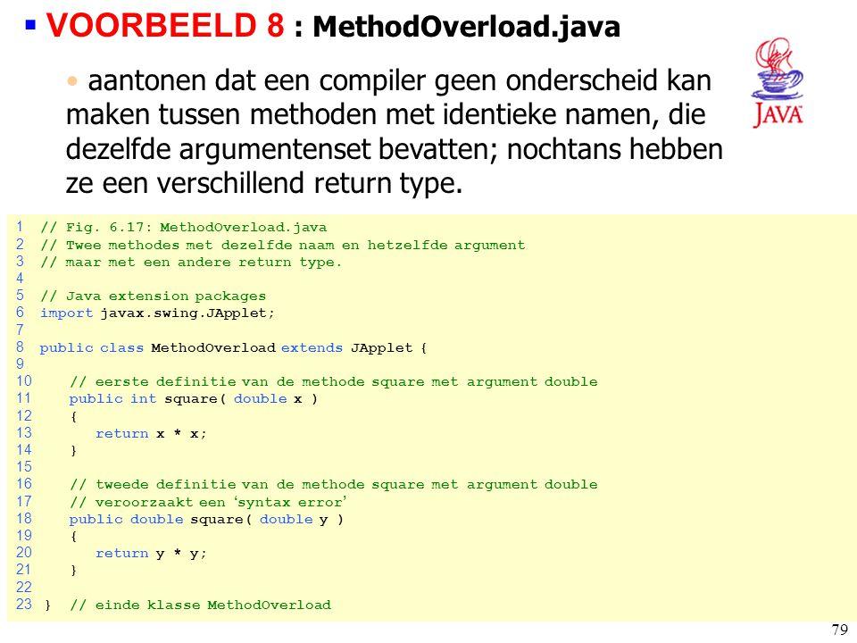 79 1 // Fig. 6.17: MethodOverload.java 2 // Twee methodes met dezelfde naam en hetzelfde argument 3 // maar met een andere return type. 4 5 // Java ex
