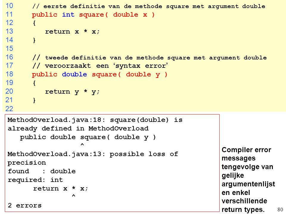 80 Compiler error messages tengevolge van gelijke argumentenlijst en enkel verschillende return types. 10 // eerste definitie van de methode square me