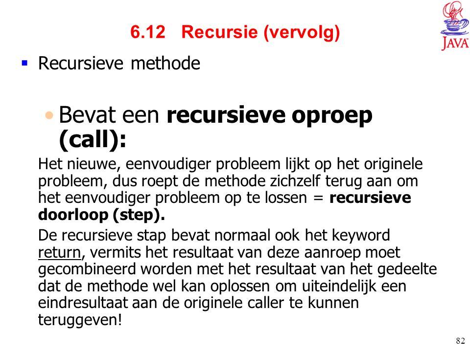 82 6.12 Recursie (vervolg)  Recursieve methode Bevat een recursieve oproep (call): Het nieuwe, eenvoudiger probleem lijkt op het originele probleem,