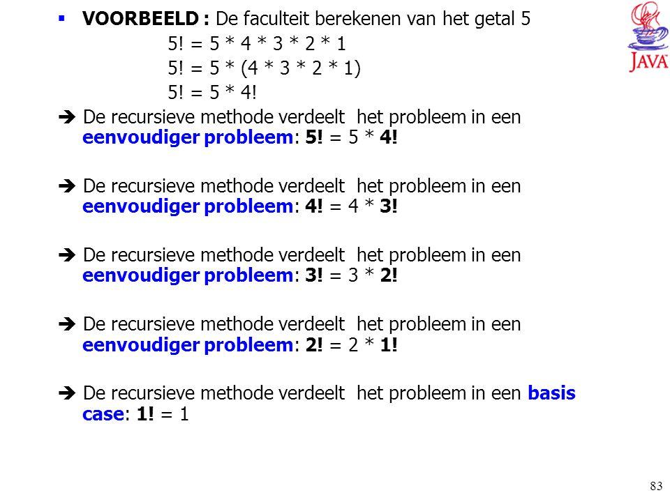 83  VOORBEELD : De faculteit berekenen van het getal 5 5! = 5 * 4 * 3 * 2 * 1 5! = 5 * (4 * 3 * 2 * 1) 5! = 5 * 4!  De recursieve methode verdeelt h