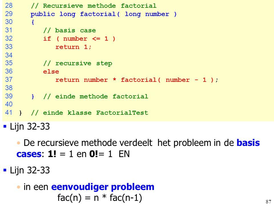 87 28 // Recursieve methode factorial 29 public long factorial( long number ) 30 { 31 // basis case 32 if ( number <= 1 ) 33 return 1; 34 35 // recurs