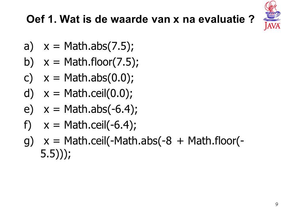 9 Oef 1. Wat is de waarde van x na evaluatie ? a) x = Math.abs(7.5); b) x = Math.floor(7.5); c) x = Math.abs(0.0); d) x = Math.ceil(0.0); e) x = Math.