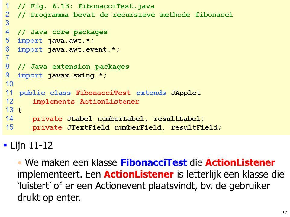 97 FibonacciTest.ja va 1 // Fig. 6.13: FibonacciTest.java 2 // Programma bevat de recursieve methode fibonacci 3 4 // Java core packages 5 import java