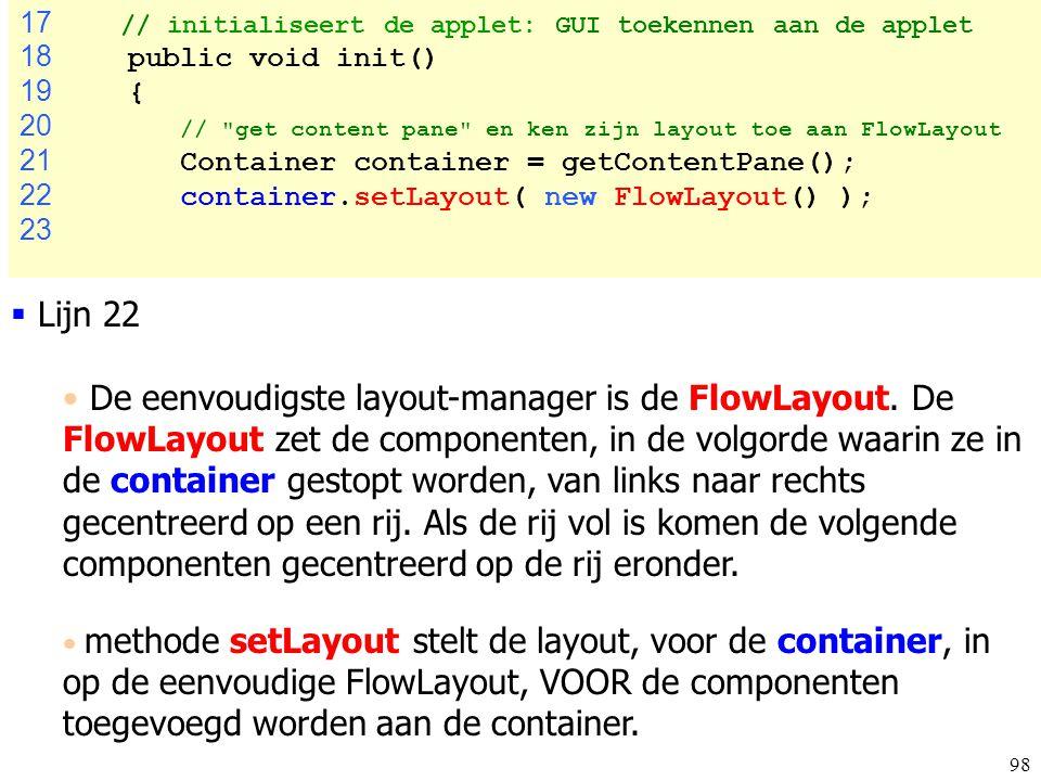 98 FibonacciTest.ja va 17 // initialiseert de applet: GUI toekennen aan de applet 18 public void init() 19 { 20 //