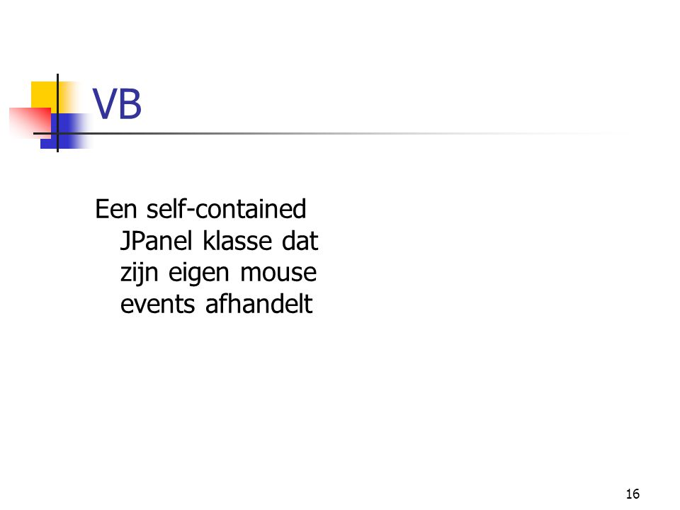 16 VB Een self-contained JPanel klasse dat zijn eigen mouse events afhandelt
