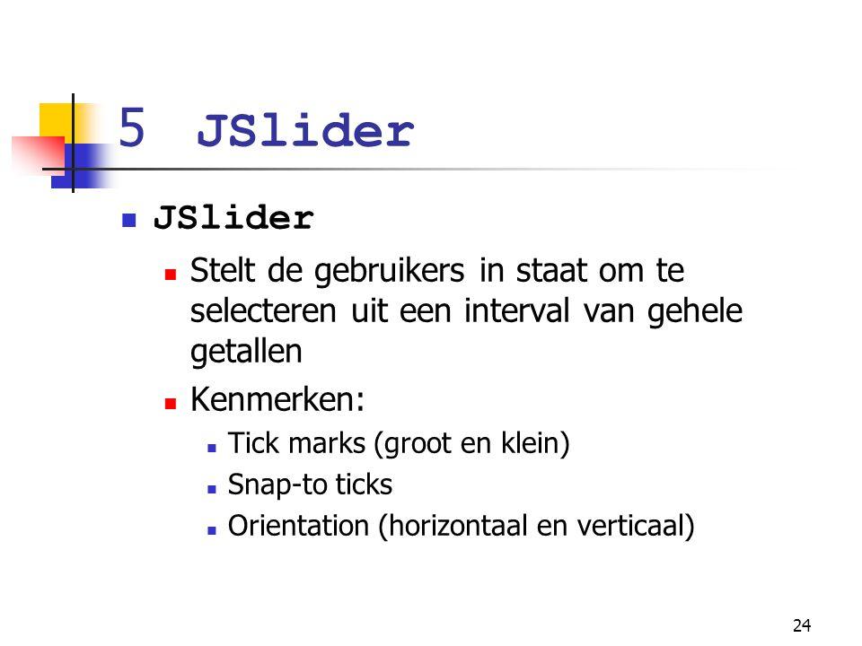 24 5 JSlider JSlider Stelt de gebruikers in staat om te selecteren uit een interval van gehele getallen Kenmerken: Tick marks (groot en klein) Snap-to ticks Orientation (horizontaal en verticaal)