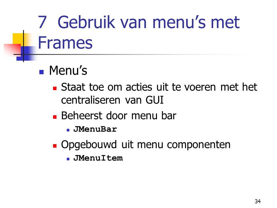 34 7 Gebruik van menu's met Frames Menu's Staat toe om acties uit te voeren met het centraliseren van GUI Beheerst door menu bar JMenuBar Opgebouwd ui