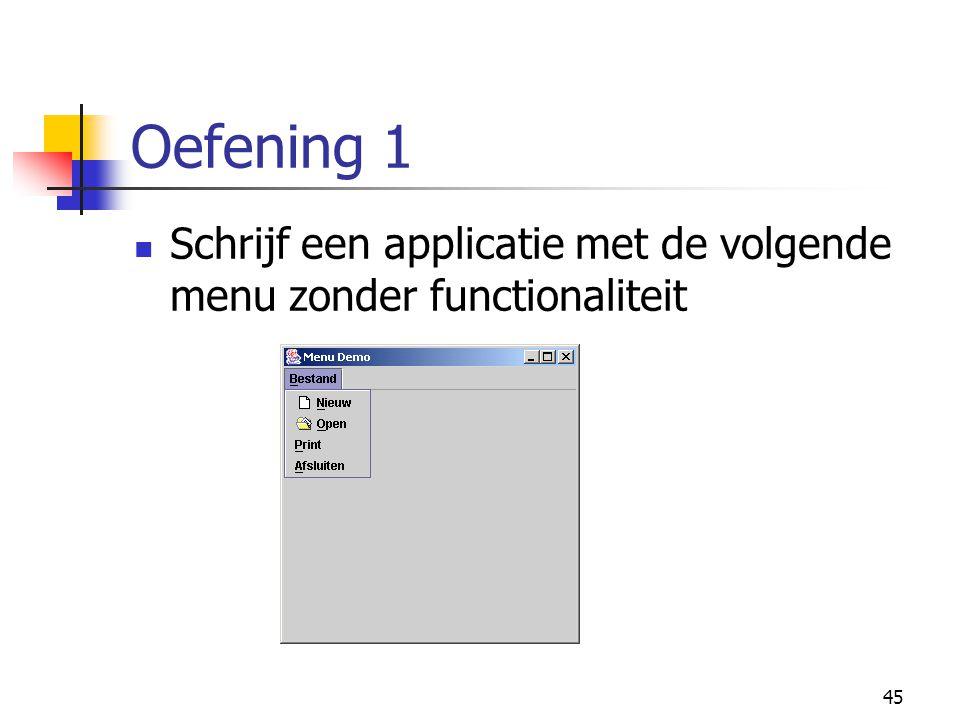 45 Oefening 1 Schrijf een applicatie met de volgende menu zonder functionaliteit