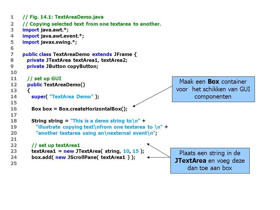 26 // set up copyButton 27 copyButton = new JButton( Copy >>> ); 28 box.add( copyButton ); 29 copyButton.addActionListener( 30 31 new ActionListener() { // anonymous inner class 32 33 // set text in textArea2 to selected text from textArea1 34 public void actionPerformed( ActionEvent event ) 35 { 36 textArea2.setText( textArea1.getSelectedText() ); 37 } 38 39 } // end anonymous inner class 40 41 ); // end call to addActionListener 42 43 // set up textArea2 44 textArea2 = new JTextArea( 10, 15 ); 45 textArea2.setEditable( false ); 46 box.add( new JScrollPane( textArea2 ) ); 47 48 // add box to content pane 49 Container container = getContentPane(); 50 container.add( box ); // place in BorderLayout.CENTER 51 Wanneer de gebruiker de copyButton indrukt, wordt de geselecteerde tekst uit textArea1 gekopieerd naar textArea2 Maak een JTextArea die niet kan bewerkt worden