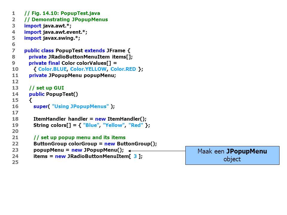 1 // Fig. 14.10: PopupTest.java 2 // Demonstrating JPopupMenus 3 import java.awt.*; 4 import java.awt.event.*; 5 import javax.swing.*; 6 7 public clas