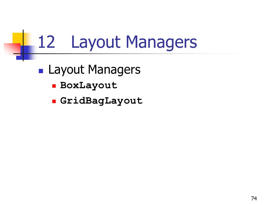 74 12 Layout Managers Layout Managers BoxLayout GridBagLayout