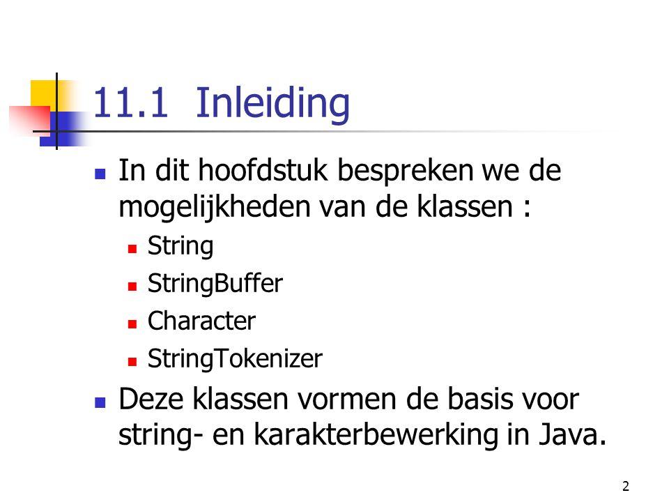 2 11.1 Inleiding In dit hoofdstuk bespreken we de mogelijkheden van de klassen : String StringBuffer Character StringTokenizer Deze klassen vormen de basis voor string- en karakterbewerking in Java.