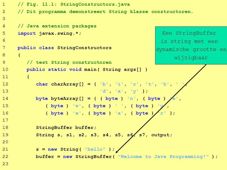 7 24 // gebruik String constructors 25 s1 = new String(); 26 s2 = new String( s ); 27 s3 = new String( charArray ); 28 s4 = new String( charArray, 6, 3 ); 29 s5 = new String( byteArray, 4, 4 ); 30 s6 = new String( byteArray ); 31 s7 = new String( buffer ); 32 33 // voeg Strings toe aan output 34 output = s1 = + s1 + \ns2 = + s2 + \ns3 = + s3 + 35 \ns4 = + s4 + \ns5 = + s5 + \ns6 = + s6 + 36 \ns7 = + s7; 37 38 JOptionPane.showMessageDialog( null, output, 39 Demonstrating String Class Constructors , 40 JOptionPane.INFORMATION_MESSAGE ); 41 42 System.exit( 0 ); 43 } 44 45 } // einde klasse StringConstructors