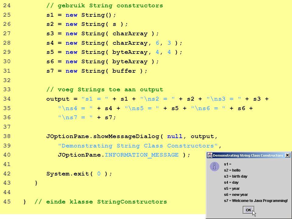 28 25 output += \nLast $ is located at index + 26 letters.lastIndexOf( $ ); 27 28 // test indexOf om een substring in een string te zoeken 29 output += \n\n\ def\ is located at index + 30 letters.indexOf( def ); 31 32 output += \n\ def\ is located at index + 33 letters.indexOf( def , 7 ); 34 35 output += \n\ hello\ is located at index + 36 letters.indexOf( hello ); 37 38 // test lastIndexOf om een substring in een string te vinden 39 output += \n\nLast \ def\ is located at index + 40 letters.lastIndexOf( def ); 41 42 output += \nLast \ def\ is located at index + 43 letters.lastIndexOf( def , 25 ); 44 45 output += \nLast \ hello\ is located at index + 46 letters.lastIndexOf( hello ); 47 48 JOptionPane.showMessageDialog( null, output, 49 String searching methods , JOptionPane.INFORMATION_MESSAGE ); 50 51 System.exit( 0 ); 52 } 53 54 } // einde klasse StringIndexMethods Methodes indexOf en lastIndexOf kunnen ook voorkomens van substrings vinden