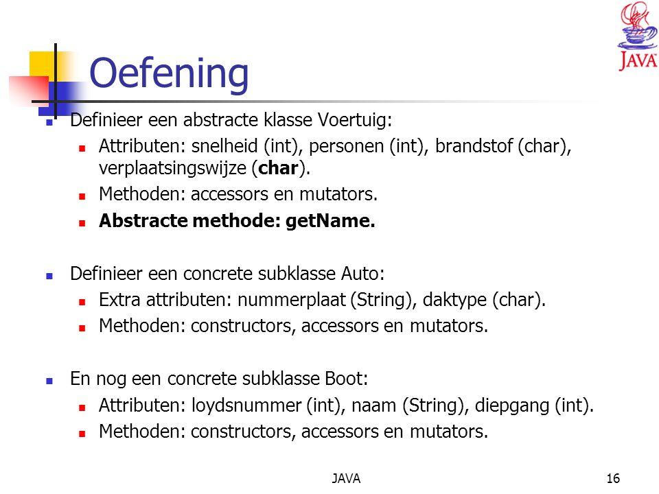 JAVA16 Oefening Definieer een abstracte klasse Voertuig: Attributen: snelheid (int), personen (int), brandstof (char), verplaatsingswijze (char).
