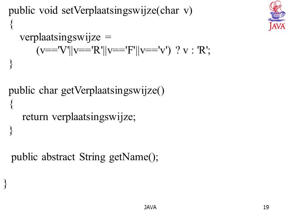 JAVA19 public void setVerplaatsingswijze(char v) { verplaatsingswijze = (v=='V'||v=='R'||v=='F'||v=='v') ? v : 'R'; } public char getVerplaatsingswijz