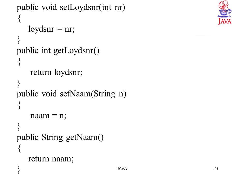 JAVA23 public void setLoydsnr(int nr) { loydsnr = nr; } public int getLoydsnr() { return loydsnr; } public void setNaam(String n) { naam = n; } public String getNaam() { return naam; }