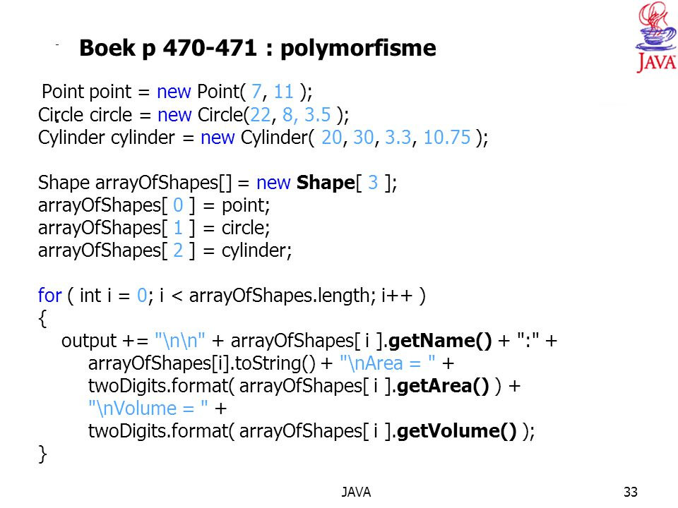 JAVA33 Boek p 470-471 : polymorfisme Point point = new Point( 7, 11 ); Circle circle = new Circle(22, 8, 3.5 ); Cylinder cylinder = new Cylinder( 20, 30, 3.3, 10.75 ); Shape arrayOfShapes[] = new Shape[ 3 ]; arrayOfShapes[ 0 ] = point; arrayOfShapes[ 1 ] = circle; arrayOfShapes[ 2 ] = cylinder; for ( int i = 0; i < arrayOfShapes.length; i++ ) { output += \n\n + arrayOfShapes[ i ].getName() + : + arrayOfShapes[i].toString() + \nArea = + twoDigits.format( arrayOfShapes[ i ].getArea() ) + \nVolume = + twoDigits.format( arrayOfShapes[ i ].getVolume() ); }