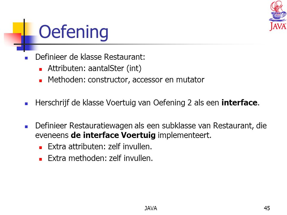 JAVA45 Oefening Definieer de klasse Restaurant: Attributen: aantalSter (int) Methoden: constructor, accessor en mutator Herschrijf de klasse Voertuig van Oefening 2 als een interface.