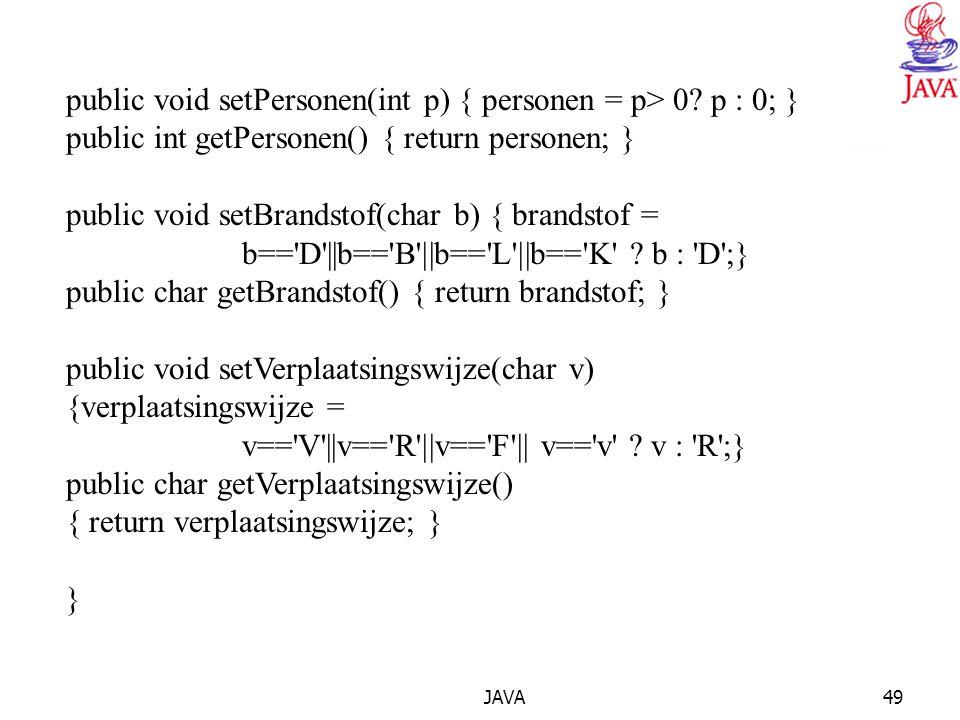 JAVA49 public void setPersonen(int p) { personen = p> 0? p : 0; } public int getPersonen() { return personen; } public void setBrandstof(char b) { bra